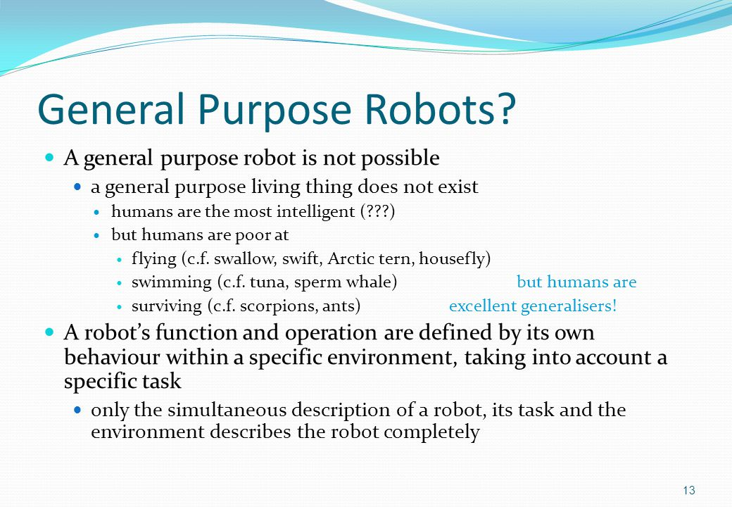 General Purpose Robots? A general purpose robot is not possible a general purpose living thing does not exist humans are the most intelligent (???) bu