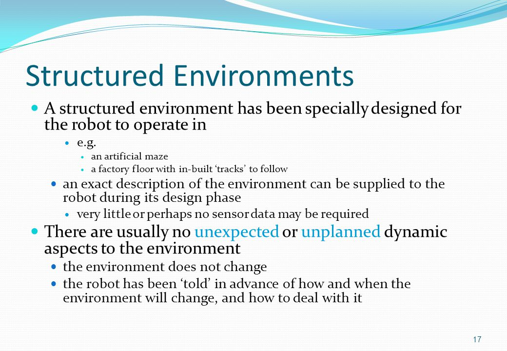 Structured Environments A structured environment has been specially designed for the robot to operate in e.g.