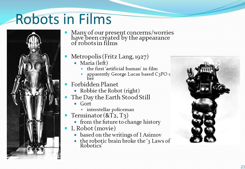 Robots in Films Many of our present concerns/worries have been created by the appearance of robots in films Metropolis (Fritz Lang, 1927) Maria (left) the first 'artificial human' in film apparently George Lucas based C3PO on her Forbidden Planet Robbie the Robot (right) The Day the Earth Stood Still Gort interstellar policeman Terminator (&T2, T3) from the future to change history I, Robot (movie) based on the writings of I Asimov the robotic brain broke the '3 Laws of Robotics' 23