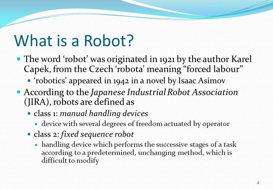 More Definitions JIRA robot definitions, continued class 3: variable sequence robot as class 2, but the stages can be easily modified class 4: playback robot the robot can repeat (playback) a sequence of tasks recorded from a human operator leading or controlling the robot class 5: numerical control robot human operator supplies the robot with a movement program class 6: intelligent robot a robot with the means to understand its environment and the ability to complete tasks despite changes in conditions The Robotics Institute of America (RIA) considers only machines in class 3 and above to be robots 5