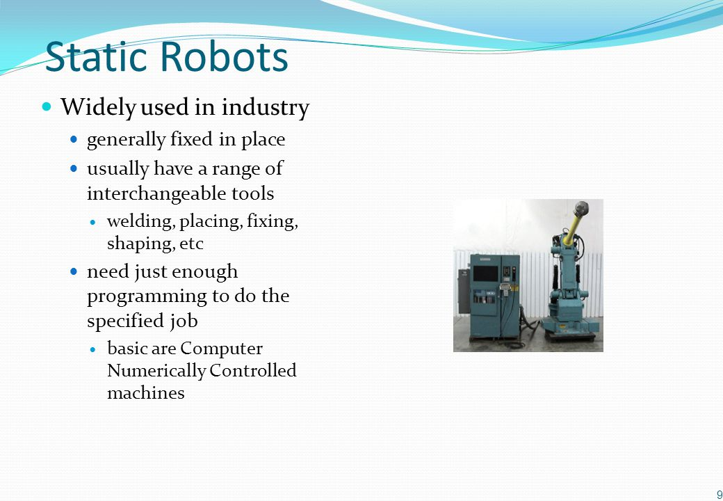 Autonomous Mobile Robots Dictionary definitions of 'autonomous' undertaken without outside control carry on-board sensors, controllers and power supplies for example, automated guided vehicles (AGV's) that operate in factories by following tracks to move parts & equipment 'weak autonomy' having the power of self-government able to adapt to changing environments determine its course of action by its own reasoning process the ability to build internal representations of the world the ability to learn from experience and plan new actions 'strong autonomy' / 'intelligent mobile robots' 10