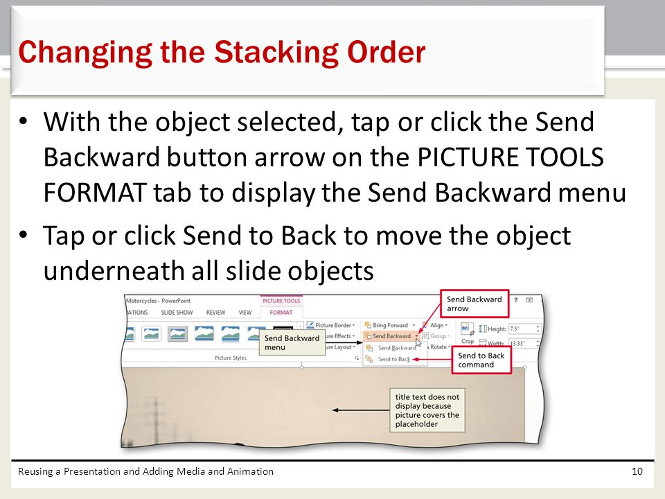With the object selected, tap or click the Send Backward button arrow on the PICTURE TOOLS FORMAT tab to display the Send Backward menu Tap or click Send to Back to move the object underneath all slide objects Reusing a Presentation and Adding Media and Animation10 Changing the Stacking Order