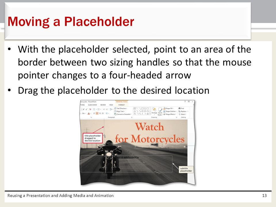 With the placeholder selected, point to an area of the border between two sizing handles so that the mouse pointer changes to a four-headed arrow Drag the placeholder to the desired location Reusing a Presentation and Adding Media and Animation13 Moving a Placeholder
