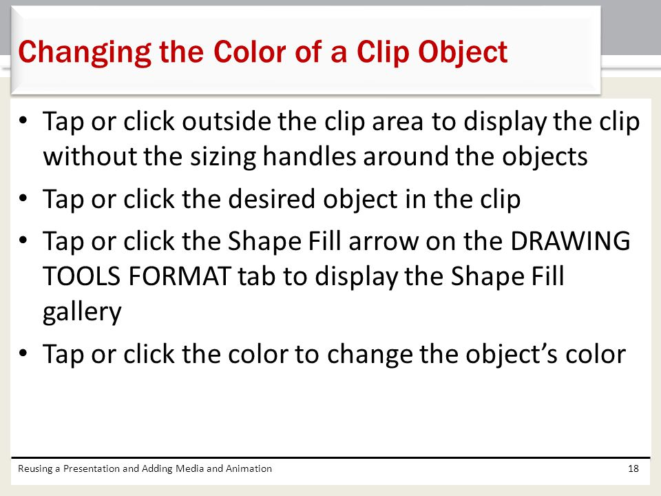 Tap or click outside the clip area to display the clip without the sizing handles around the objects Tap or click the desired object in the clip Tap or click the Shape Fill arrow on the DRAWING TOOLS FORMAT tab to display the Shape Fill gallery Tap or click the color to change the object's color Reusing a Presentation and Adding Media and Animation18 Changing the Color of a Clip Object