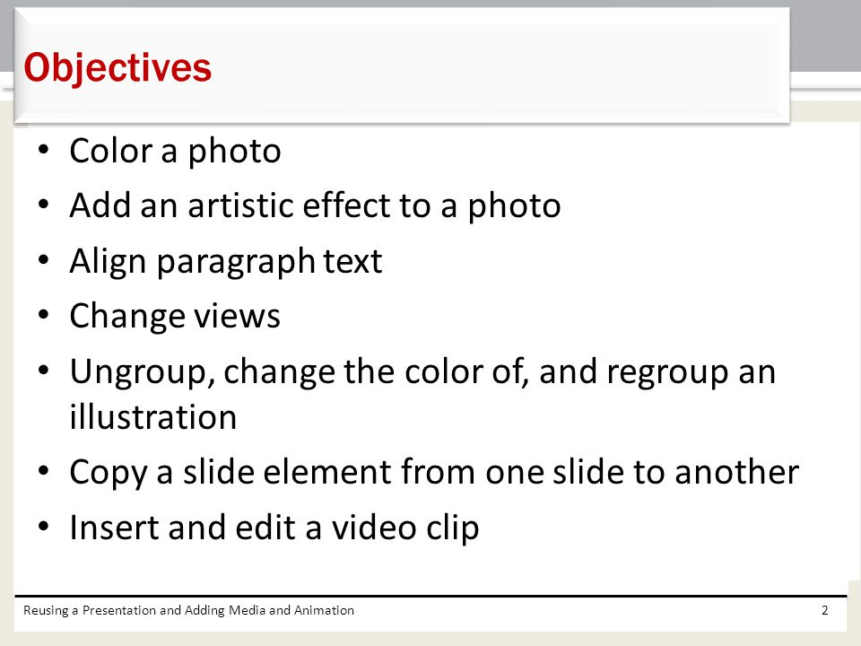 Color a photo Add an artistic effect to a photo Align paragraph text Change views Ungroup, change the color of, and regroup an illustration Copy a slide element from one slide to another Insert and edit a video clip Reusing a Presentation and Adding Media and Animation2 Objectives