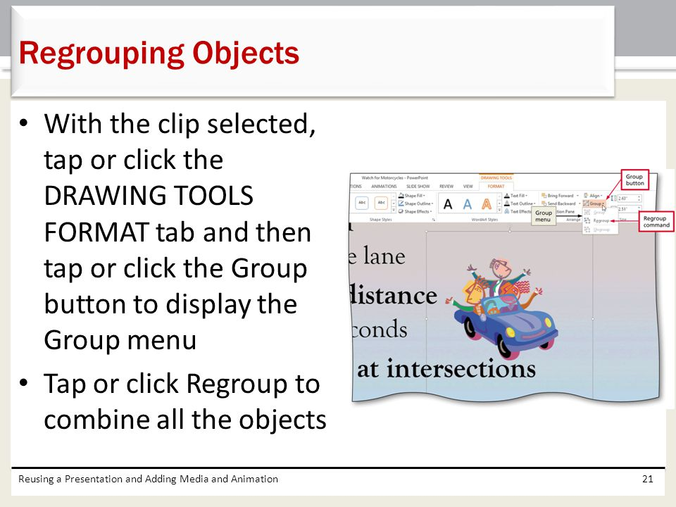 With the clip selected, tap or click the DRAWING TOOLS FORMAT tab and then tap or click the Group button to display the Group menu Tap or click Regroup to combine all the objects Reusing a Presentation and Adding Media and Animation21 Regrouping Objects
