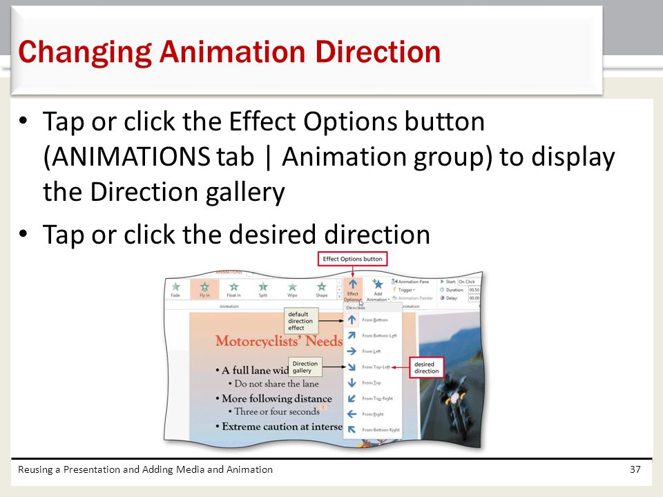 Tap or click the Effect Options button (ANIMATIONS tab | Animation group) to display the Direction gallery Tap or click the desired direction Reusing a Presentation and Adding Media and Animation37 Changing Animation Direction