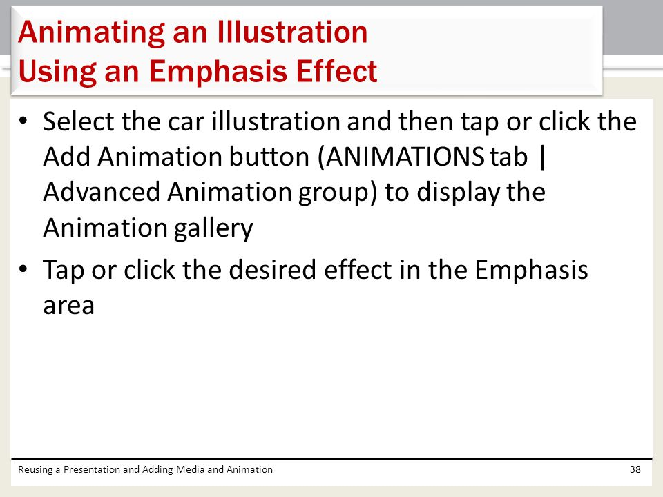 Select the car illustration and then tap or click the Add Animation button (ANIMATIONS tab | Advanced Animation group) to display the Animation gallery Tap or click the desired effect in the Emphasis area Reusing a Presentation and Adding Media and Animation38 Animating an Illustration Using an Emphasis Effect