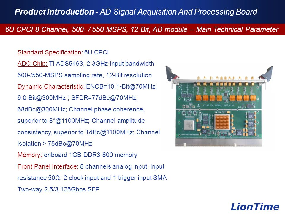 Company Logo www.themegallery.com Product Introduction - AD Signal Acquisition And Processing Board 6U CPCI 8-Channel, 500- / 550-MSPS, 12-Bit, AD module – Main Technical Parameter LionTime Standard Specification: 6U CPCI ADC Chip: TI ADS5463, 2.3GHz input bandwidth 500-/550-MSPS sampling rate, 12-Bit resolution Dynamic Characteristic: ENOB=10.1-Bit@70MHz, 9.0-Bit@300MHz ; SFDR=77dBc@70MHz, 68dBc@300MHz; Channel phase coherence, superior to 8°@1100MHz; Channel amplitude consistency, superior to 1dBc@1100MHz; Channel isolation > 75dBc@70MHz Memory: onboard 1GB DDR3-800 memory Front Panel Interface: 8 channels analog input, input resistance 50Ω; 2 clock input and 1 trigger input SMA Two-way 2.5/3.125Gbps SFP