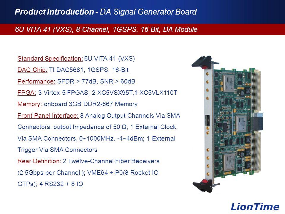 Company Logo www.themegallery.com Product Introduction - DA Signal Generator Board 6U VITA 41 (VXS), 8-Channel, 1GSPS, 16-Bit, DA Module LionTime Standard Specification: 6U VITA 41 (VXS) DAC Chip: TI DAC5681, 1GSPS, 16-Bit Performance: SFDR > 77dB, SNR > 60dB FPGA: 3 Virtex-5 FPGAS; 2 XC5VSX95T,1 XC5VLX110T Memory: onboard 3GB DDR2-667 Memory Front Panel Interface: 8 Analog Output Channels Via SMA Connectors, output Impedance of 50 Ω; 1 External Clock Via SMA Connectors, 0~1000MHz, -4~4dBm; 1 External Trigger Via SMA Connectors Rear Definition: 2 Twelve-Channel Fiber Receivers (2.5Gbps per Channel ); VME64 + P0(8 Rocket IO GTPs); 4 RS232 + 8 IO