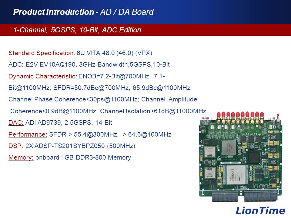 Company Logo www.themegallery.com Product Introduction - AD / DA Board 1-Channel, 5GSPS, 10-Bit, ADC Edition LionTime Standard Specification: 6U VITA 48.0 (46.0) (VPX) ADC: E2V EV10AQ190, 3GHz Bandwidth,5GSPS,10-Bit Dynamic Characteristic: ENOB=7.2-Bit@700MHz, 7.1- Bit@1100MHz; SFDR=50.7dBc@700MHz, 65.9dBc@1100MHz; Channel Phase Coherence<30ps@1100MHz; Channel Amplitude Coherence 61dB@11000MHz DAC: ADI AD9739, 2.5GSPS, 14-Bit Performance: SFDR > 55.4@300MHz, > 64.6@100MHz DSP: 2X ADSP-TS201SYBPZ050 (500MHz) Memory: onboard 1GB DDR3-800 Memory