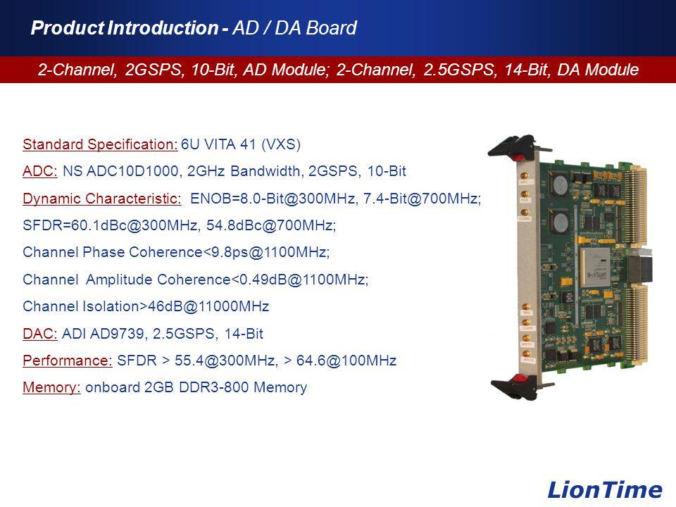 Company Logo www.themegallery.com Product Introduction - AD / DA Board 2-Channel, 2GSPS, 10-Bit, AD Module; 2-Channel, 2.5GSPS, 14-Bit, DA Module LionTime Standard Specification: 6U VITA 41 (VXS) ADC: NS ADC10D1000, 2GHz Bandwidth, 2GSPS, 10-Bit Dynamic Characteristic: ENOB=8.0-Bit@300MHz, 7.4-Bit@700MHz; SFDR=60.1dBc@300MHz, 54.8dBc@700MHz; Channel Phase Coherence<9.8ps@1100MHz; Channel Amplitude Coherence<0.49dB@1100MHz; Channel Isolation>46dB@11000MHz DAC: ADI AD9739, 2.5GSPS, 14-Bit Performance: SFDR > 55.4@300MHz, > 64.6@100MHz Memory: onboard 2GB DDR3-800 Memory