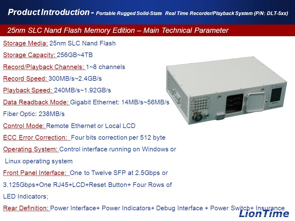 www.themegallery.com Product Introduction - Portable Rugged Solid-State Real Time Recorder/Playback System (P/N: DLT-5xx) 25nm SLC Nand Flash Memory Edition – Main Technical Parameter LionTime Storage Media: 25nm SLC Nand Flash Storage Capacity: 256GB~4TB Record/Playback Channels: 1~8 channels Record Speed: 300MB/s~2.4GB/s Playback Speed: 240MB/s~1.92GB/s Data Readback Mode: Gigabit Ethernet: 14MB/s~56MB/s Fiber Optic: 238MB/s Control Mode: Remote Ethernet or Local LCD ECC Error Correction: Four bits correction per 512 byte Operating System: Control interface running on Windows or Linux operating system Front Panel Interface: One to Twelve SFP at 2.5Gbps or 3.125Gbps+One RJ45+LCD+Reset Button+ Four Rows of LED Indicators; Rear Definition: Power Interface+ Power Indicators+ Debug Interface + Power Switch+ Insurance