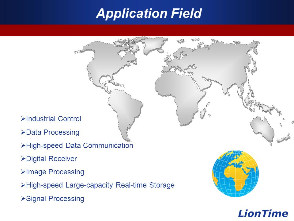Company Logo www.themegallery.com Application Field LionTime  Industrial Control  Data Processing  High-speed Data Communication  Digital Receiver  Image Processing  High-speed Large-capacity Real-time Storage  Signal Processing