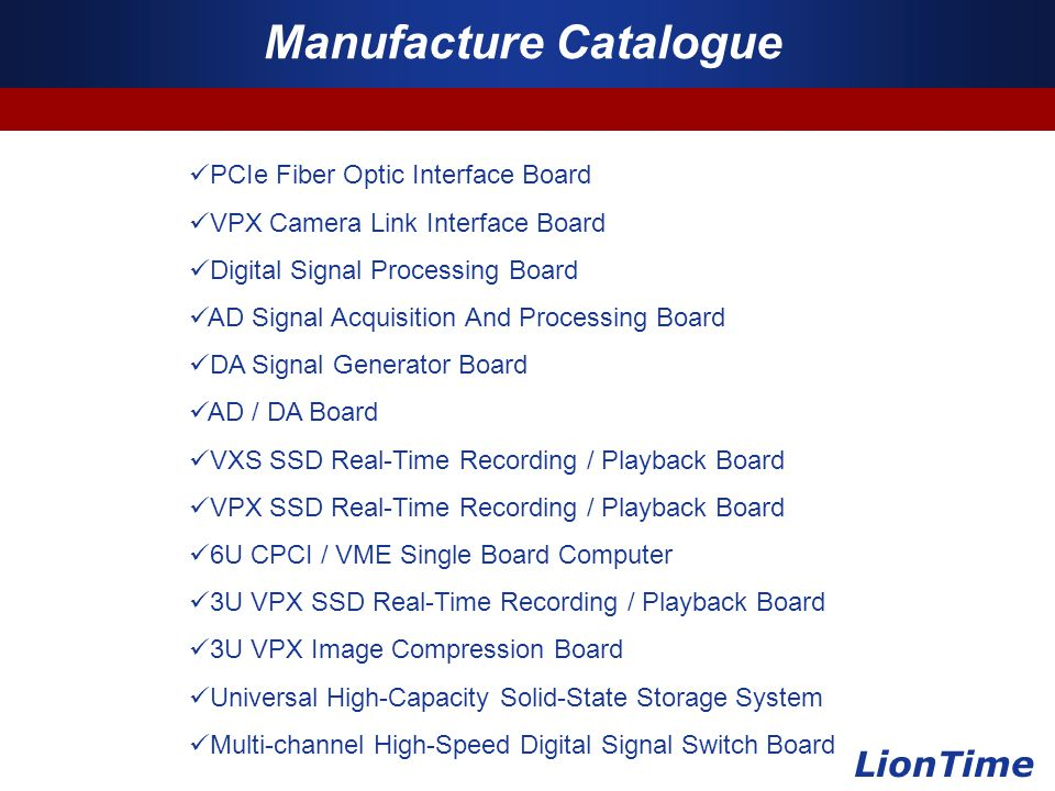 Company Logo www.themegallery.com Manufacture Catalogue LionTime PCIe Fiber Optic Interface Board VPX Camera Link Interface Board Digital Signal Processing Board AD Signal Acquisition And Processing Board DA Signal Generator Board AD / DA Board VXS SSD Real-Time Recording / Playback Board VPX SSD Real-Time Recording / Playback Board 6U CPCI / VME Single Board Computer 3U VPX SSD Real-Time Recording / Playback Board 3U VPX Image Compression Board Universal High-Capacity Solid-State Storage System Multi-channel High-Speed Digital Signal Switch Board