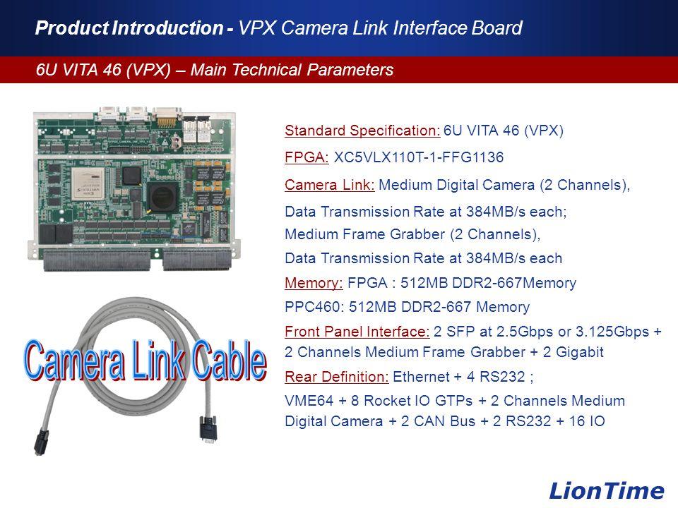 Company Logo www.themegallery.com Product Introduction - VPX Camera Link Interface Board 6U VITA 46 (VPX) – Main Technical Parameters LionTime Standard Specification: 6U VITA 46 (VPX) FPGA: XC5VLX110T-1-FFG1136 Camera Link: Medium Digital Camera (2 Channels), Data Transmission Rate at 384MB/s each; Medium Frame Grabber (2 Channels), Data Transmission Rate at 384MB/s each Memory: FPGA : 512MB DDR2-667Memory PPC460: 512MB DDR2-667 Memory Front Panel Interface: 2 SFP at 2.5Gbps or 3.125Gbps + 2 Channels Medium Frame Grabber + 2 Gigabit Rear Definition: Ethernet + 4 RS232 ; VME64 + 8 Rocket IO GTPs + 2 Channels Medium Digital Camera + 2 CAN Bus + 2 RS232 + 16 IO
