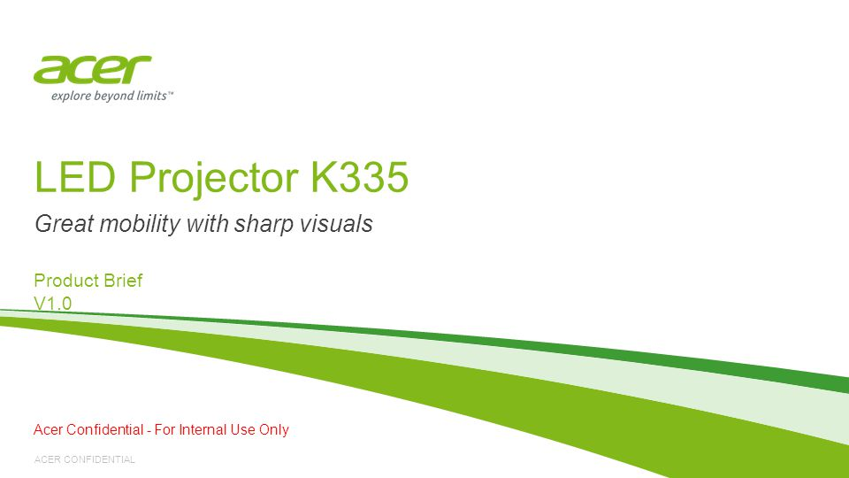 ACER CONFIDENTIAL LED Projector K335 Product Brief V1.0 Great mobility with sharp visuals Acer Confidential - For Internal Use Only
