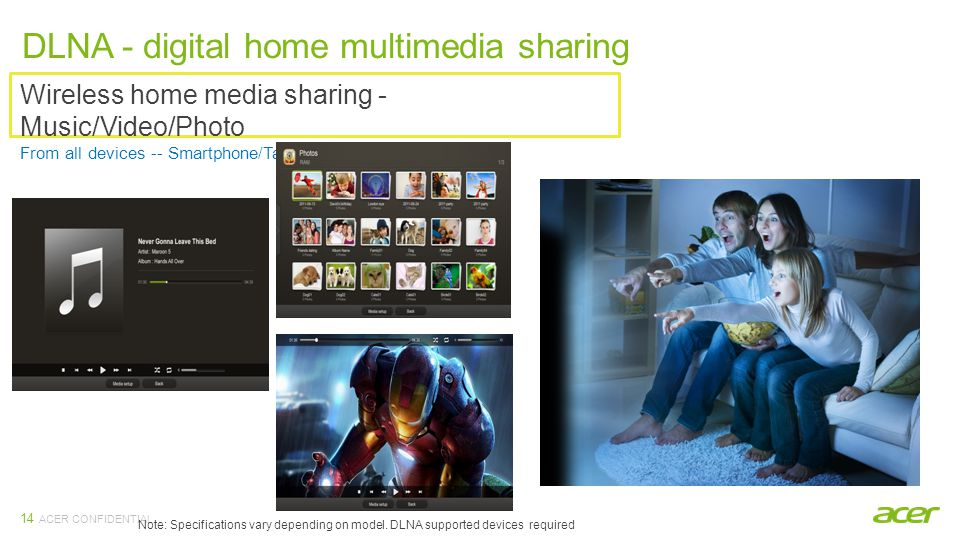 ACER CONFIDENTIAL 14 Wireless home media sharing - Music/Video/Photo From all devices -- Smartphone/Tablet/NB/PC DLNA - digital home multimedia sharing Note: Specifications vary depending on model.