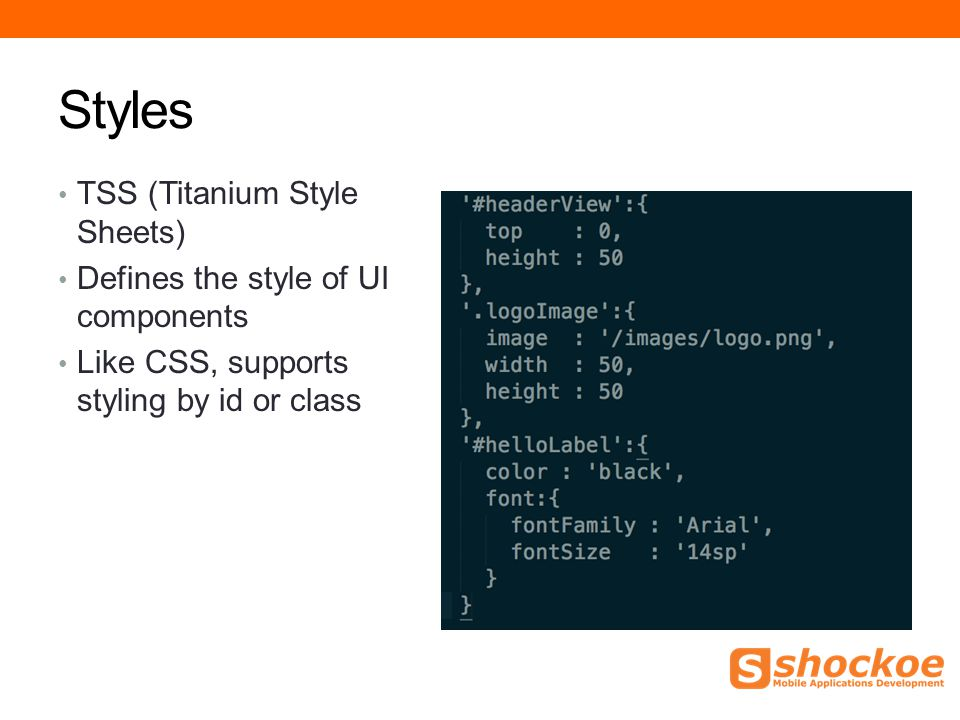 Styles TSS (Titanium Style Sheets) Defines the style of UI components Like CSS, supports styling by id or class