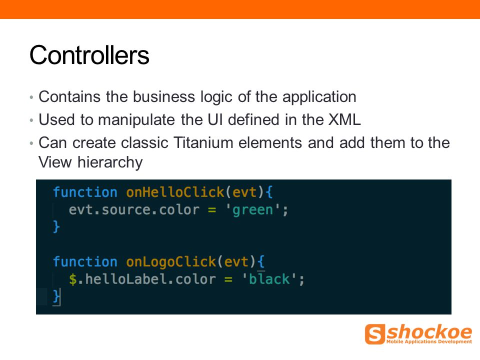 Controllers Contains the business logic of the application Used to manipulate the UI defined in the XML Can create classic Titanium elements and add them to the View hierarchy