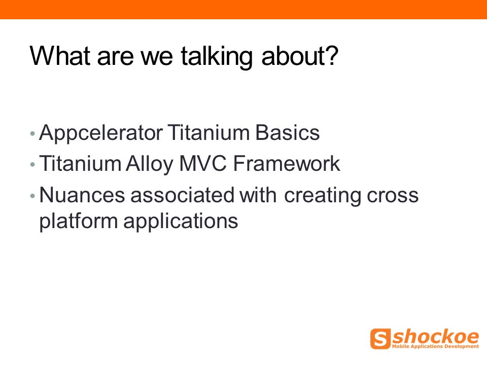 What are we talking about? Appcelerator Titanium Basics Titanium Alloy MVC Framework Nuances associated with creating cross platform applications