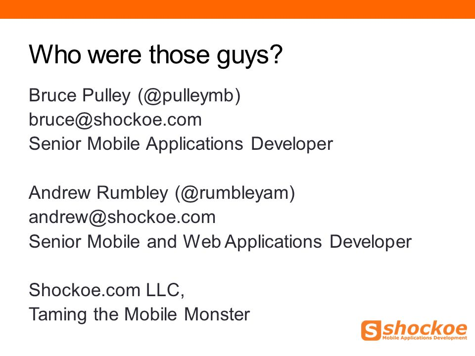 Who were those guys? Bruce Pulley (@pulleymb) bruce@shockoe.com Senior Mobile Applications Developer Andrew Rumbley (@rumbleyam) andrew@shockoe.com Se