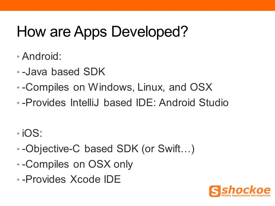 How are Apps Developed? Android: -Java based SDK -Compiles on Windows, Linux, and OSX -Provides IntelliJ based IDE: Android Studio iOS: -Objective-C b
