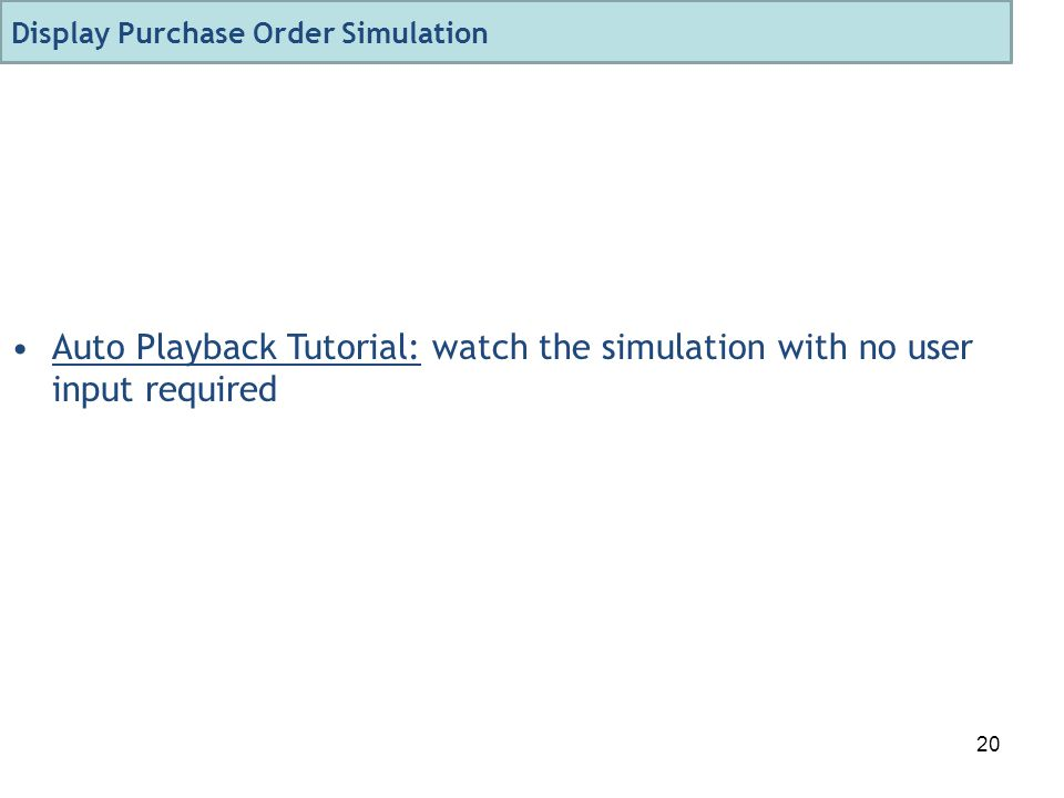 20 Auto Playback Tutorial: watch the simulation with no user input required Display Purchase Order Simulation