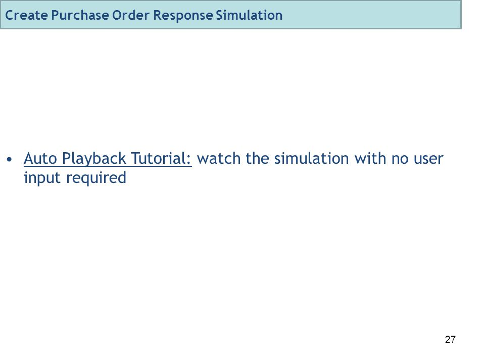 27 Auto Playback Tutorial: watch the simulation with no user input required Create Purchase Order Response Simulation