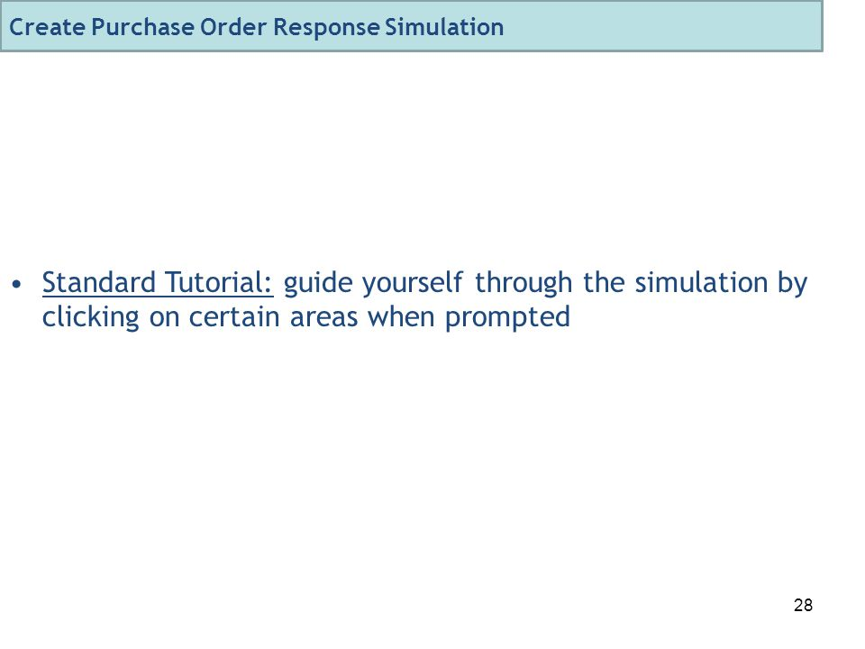 28 Standard Tutorial: guide yourself through the simulation by clicking on certain areas when prompted Create Purchase Order Response Simulation