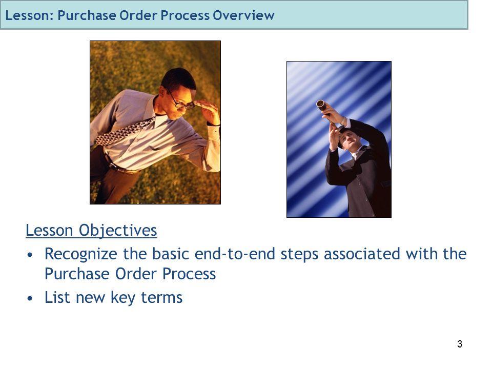 3 Lesson Objectives Recognize the basic end-to-end steps associated with the Purchase Order Process List new key terms Lesson: Purchase Order Process Overview