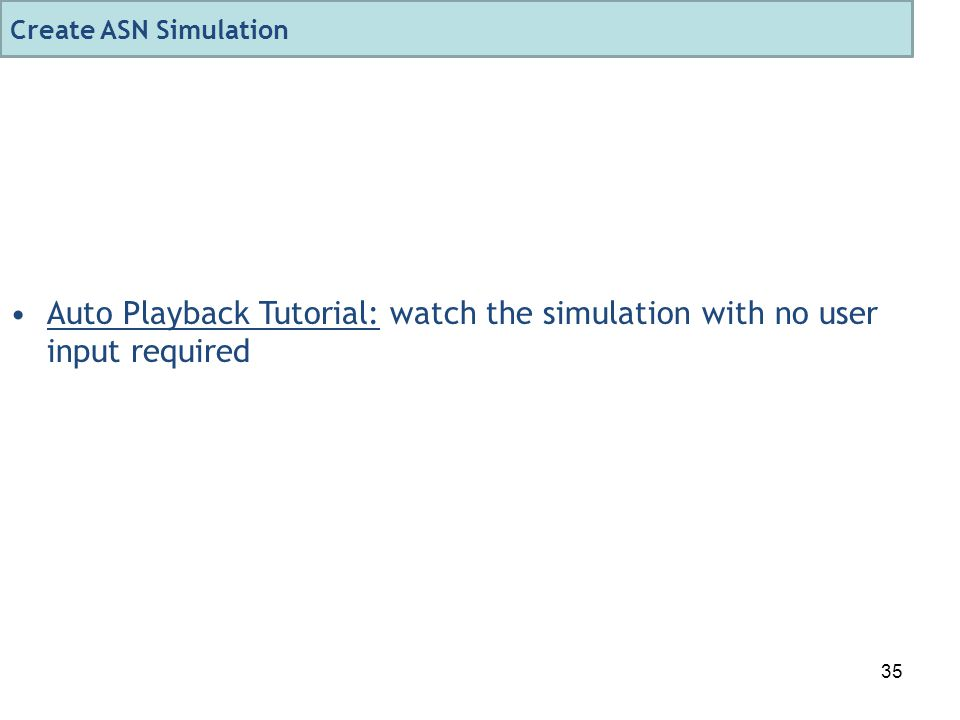 35 Auto Playback Tutorial: watch the simulation with no user input required Create ASN Simulation
