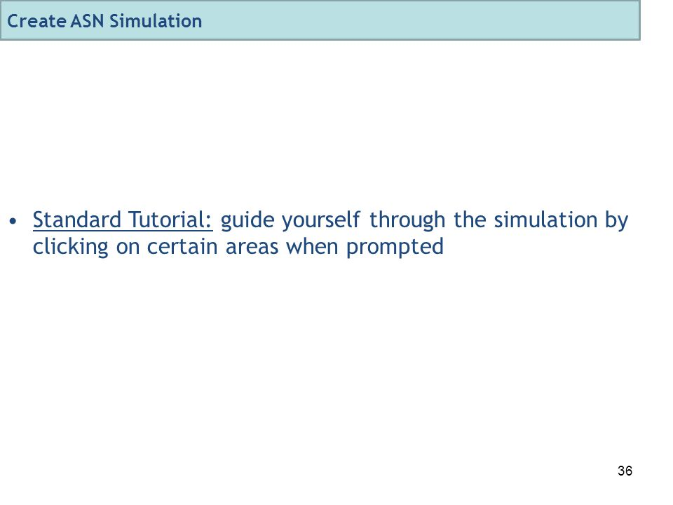 36 Standard Tutorial: guide yourself through the simulation by clicking on certain areas when prompted Create ASN Simulation