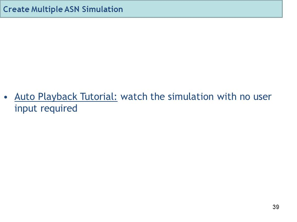 39 Auto Playback Tutorial: watch the simulation with no user input required Create Multiple ASN Simulation