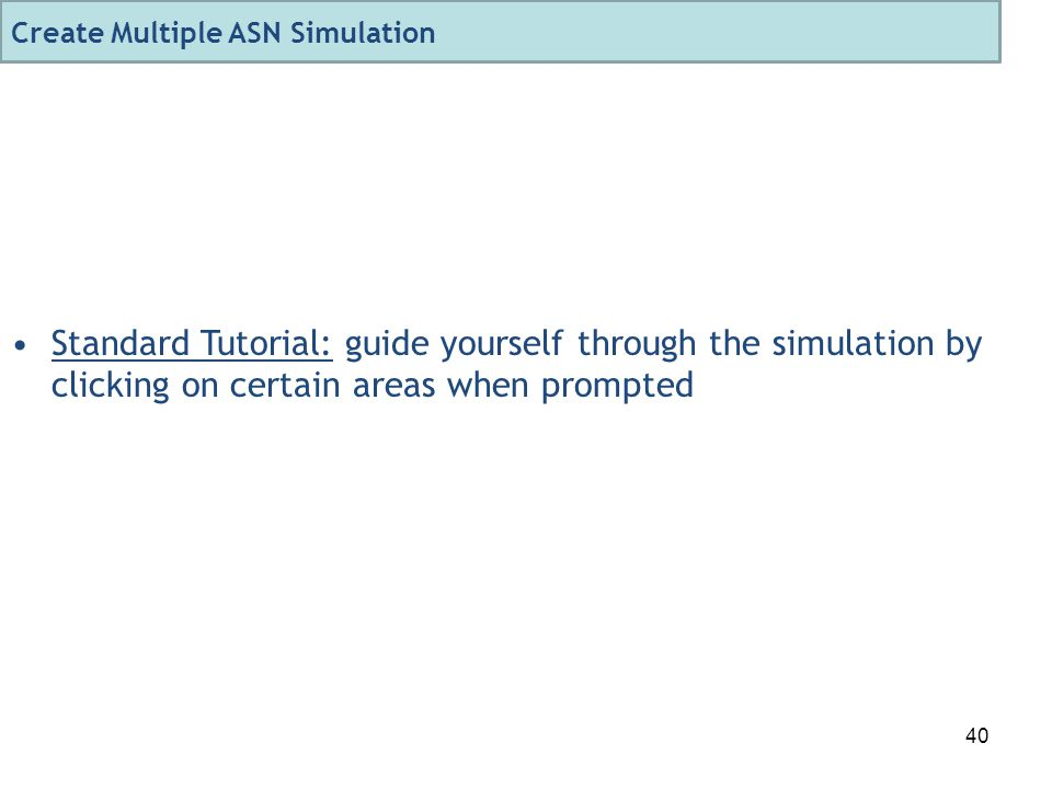 40 Standard Tutorial: guide yourself through the simulation by clicking on certain areas when prompted Create Multiple ASN Simulation