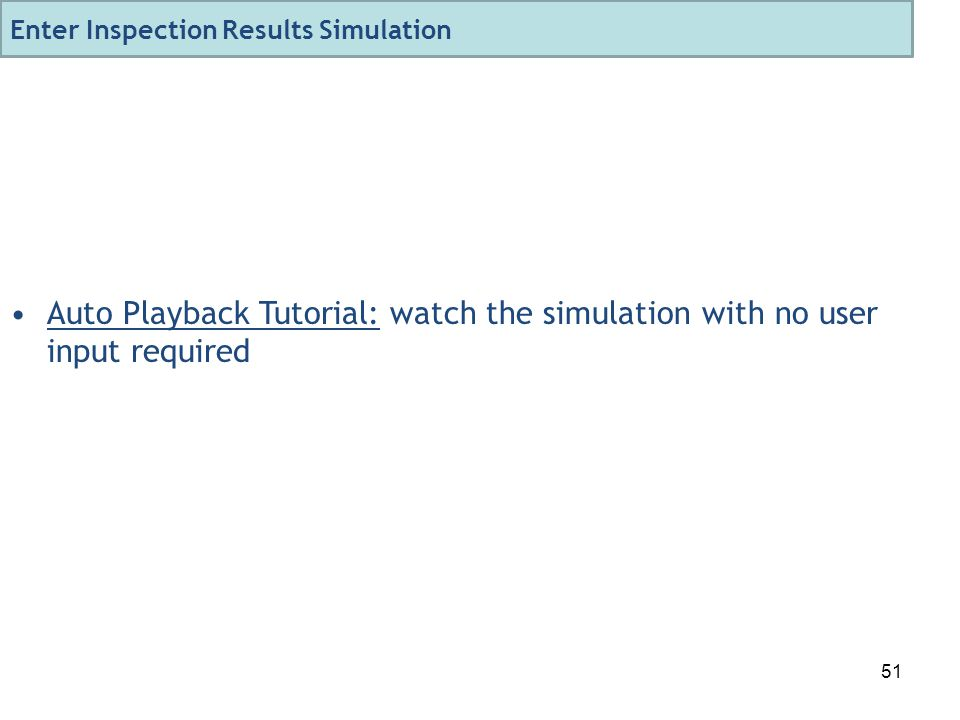 51 Auto Playback Tutorial: watch the simulation with no user input required Enter Inspection Results Simulation