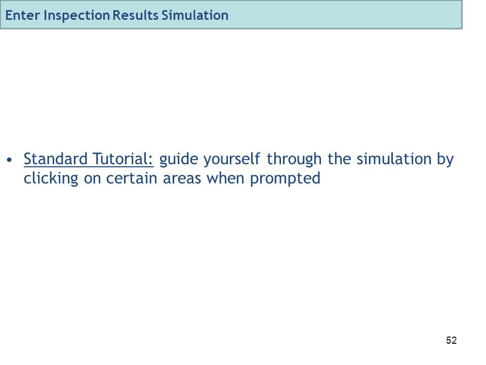 52 Standard Tutorial: guide yourself through the simulation by clicking on certain areas when prompted Enter Inspection Results Simulation