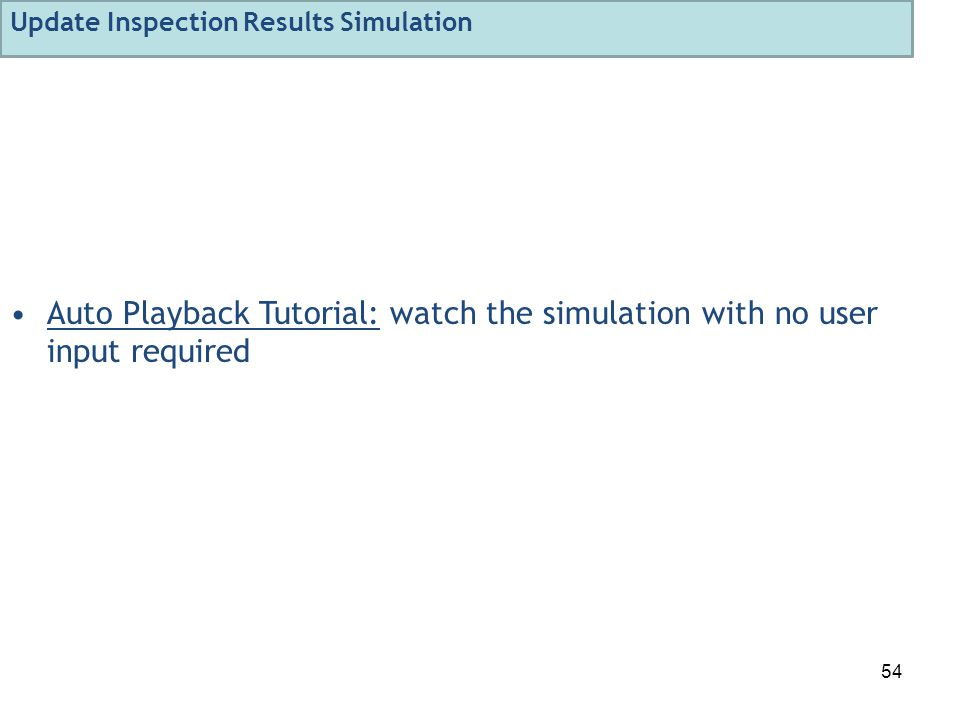 54 Auto Playback Tutorial: watch the simulation with no user input required Update Inspection Results Simulation