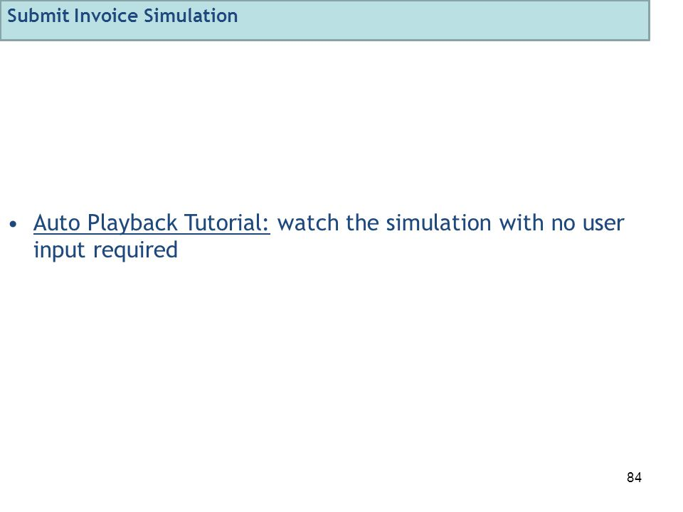 84 Auto Playback Tutorial: watch the simulation with no user input required Submit Invoice Simulation
