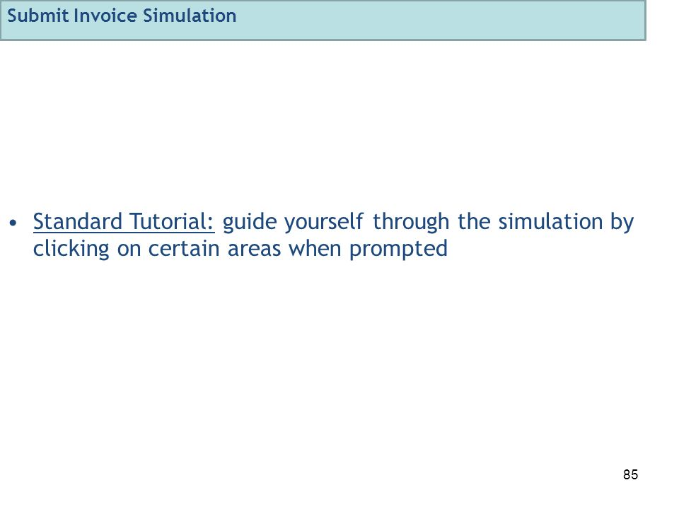 85 Standard Tutorial: guide yourself through the simulation by clicking on certain areas when prompted Submit Invoice Simulation