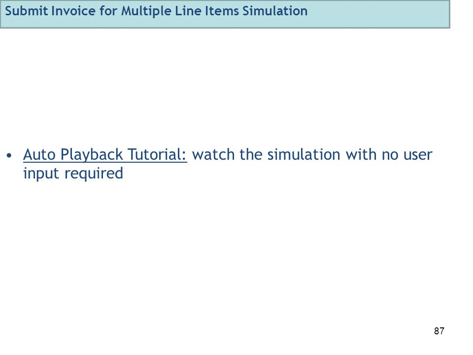 87 Auto Playback Tutorial: watch the simulation with no user input required Submit Invoice for Multiple Line Items Simulation
