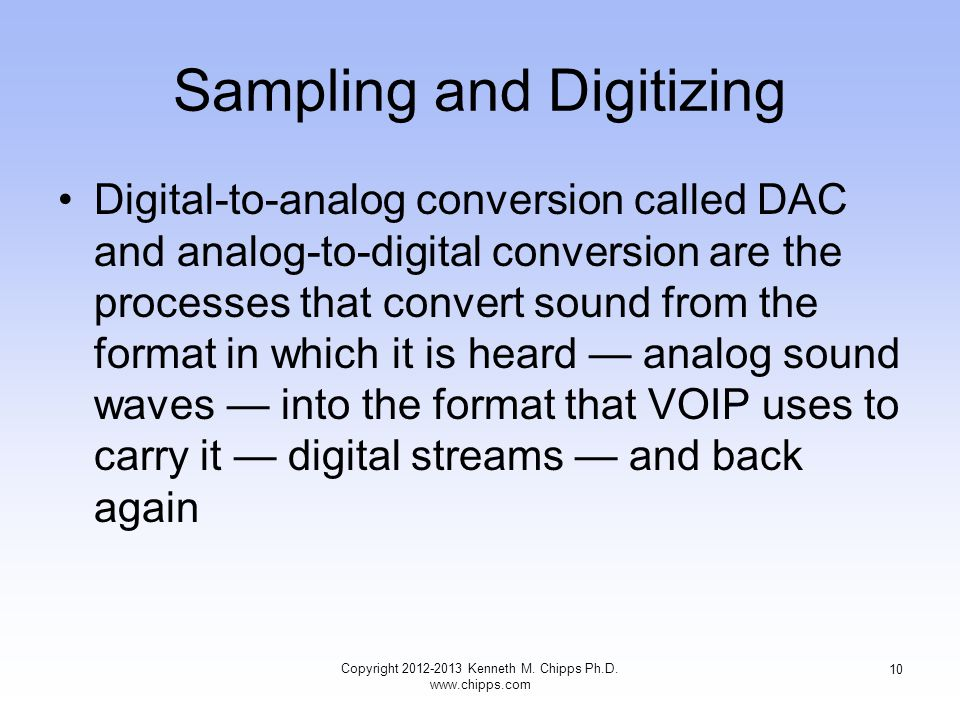 Sampling and Digitizing Digital-to-analog conversion called DAC and analog-to-digital conversion are the processes that convert sound from the format in which it is heard — analog sound waves — into the format that VOIP uses to carry it — digital streams — and back again Copyright 2012-2013 Kenneth M.