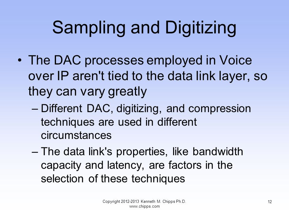 Sampling and Digitizing The DAC processes employed in Voice over IP aren t tied to the data link layer, so they can vary greatly –Different DAC, digitizing, and compression techniques are used in different circumstances –The data link s properties, like bandwidth capacity and latency, are factors in the selection of these techniques Copyright 2012-2013 Kenneth M.