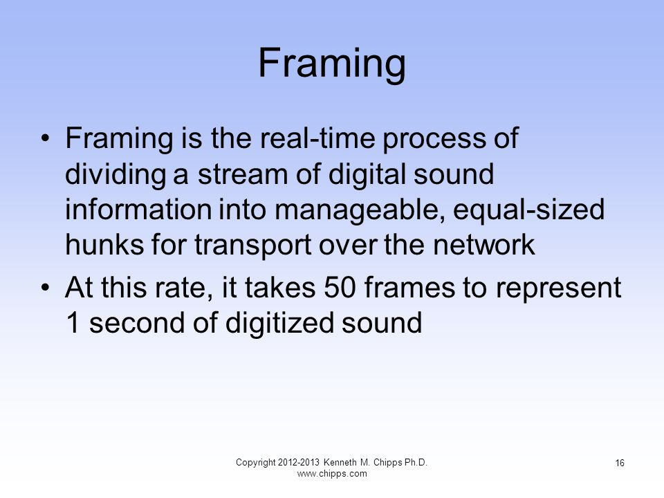 Framing Framing is the real-time process of dividing a stream of digital sound information into manageable, equal-sized hunks for transport over the network At this rate, it takes 50 frames to represent 1 second of digitized sound Copyright 2012-2013 Kenneth M.