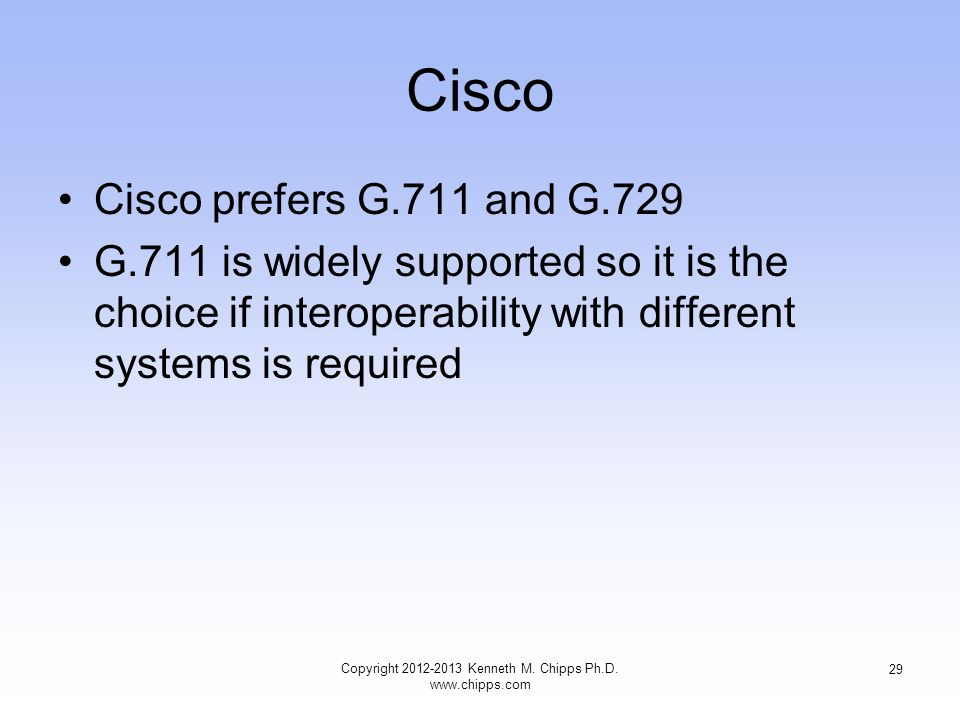 Cisco Cisco prefers G.711 and G.729 G.711 is widely supported so it is the choice if interoperability with different systems is required Copyright 2012-2013 Kenneth M.