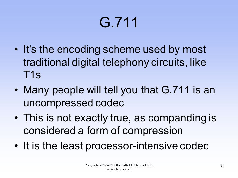 G.711 It s the encoding scheme used by most traditional digital telephony circuits, like T1s Many people will tell you that G.711 is an uncompressed codec This is not exactly true, as companding is considered a form of compression It is the least processor-intensive codec Copyright 2012-2013 Kenneth M.