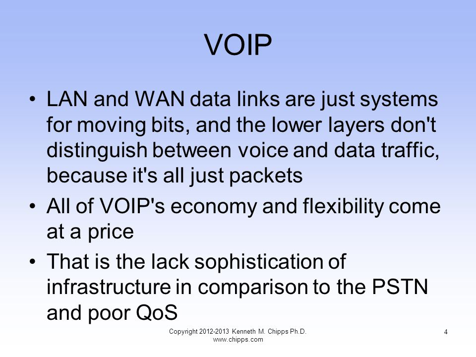 VOIP LAN and WAN data links are just systems for moving bits, and the lower layers don t distinguish between voice and data traffic, because it s all just packets All of VOIP s economy and flexibility come at a price That is the lack sophistication of infrastructure in comparison to the PSTN and poor QoS Copyright 2012-2013 Kenneth M.