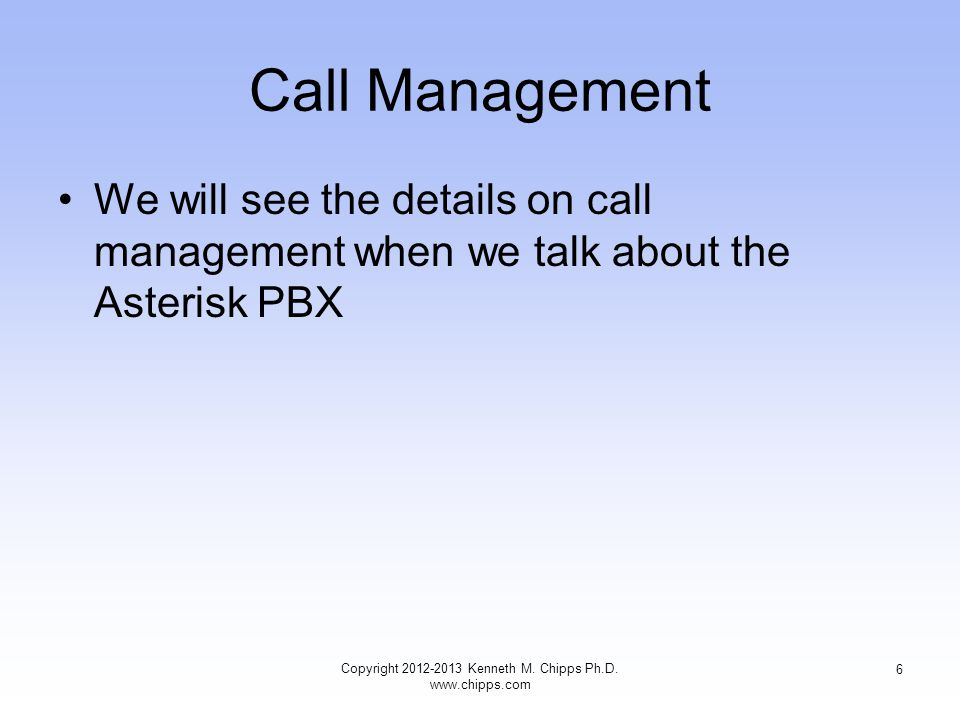Call Management We will see the details on call management when we talk about the Asterisk PBX Copyright 2012-2013 Kenneth M.