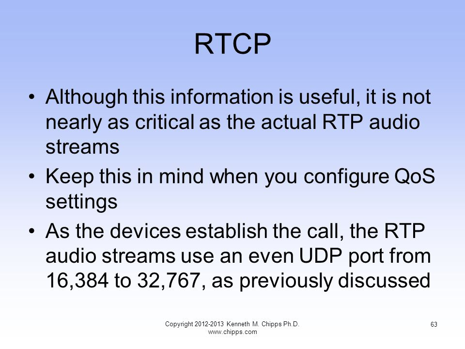 RTCP Although this information is useful, it is not nearly as critical as the actual RTP audio streams Keep this in mind when you configure QoS settings As the devices establish the call, the RTP audio streams use an even UDP port from 16,384 to 32,767, as previously discussed Copyright 2012-2013 Kenneth M.