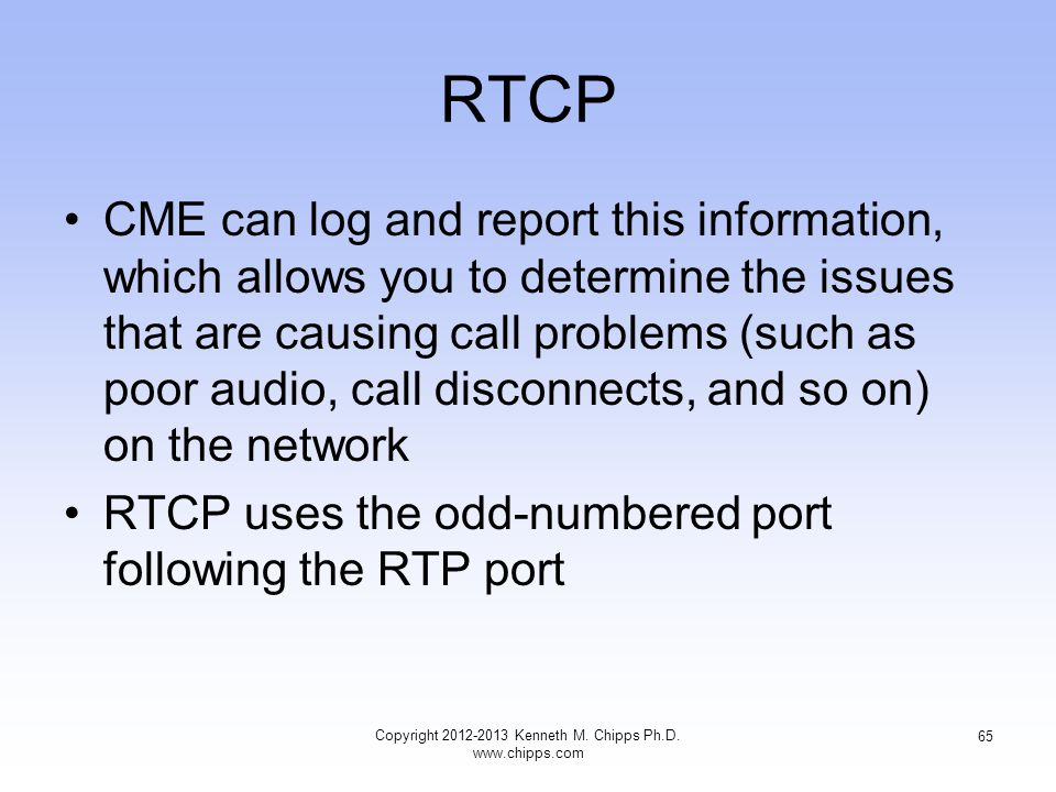 RTCP CME can log and report this information, which allows you to determine the issues that are causing call problems (such as poor audio, call disconnects, and so on) on the network RTCP uses the odd-numbered port following the RTP port Copyright 2012-2013 Kenneth M.